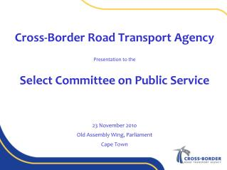 Cross-Border Road Transport Agency   Presentation to the  Select Committee on Public Service    23 November 201o Old As