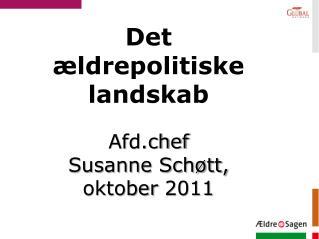 Det ældrepolitiske landskab Afd.chef Susanne Schøtt,  oktober  2011