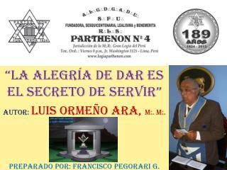 """""""LA ALEGRÍA DE DAR ES EL SECRETO DE SERVIR"""" AUTOR:  LUIS ORMEÑO ARA,  M:. M:."""