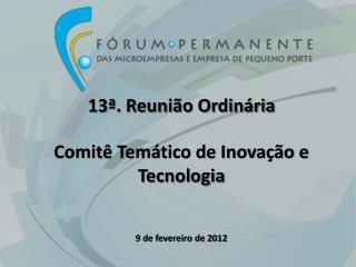13ª. Reunião Ordinária Comitê  Temático de Inovação e Tecnologia 9  de fevereiro de 2012