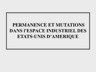 PERMANENCE ET MUTATIONS DANS l'ESPACE INDUSTRIEL DES ETATS-UNIS D'AMERIQUE