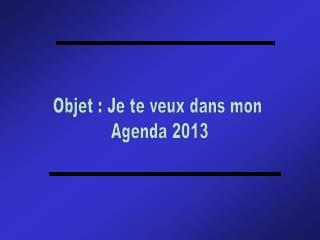 Objet : Je te veux dans mon  Agenda 2013