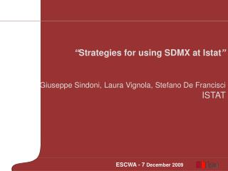""" Strategies for using SDMX at Istat "" Giuseppe Sindoni, Laura Vignola, Stefano De Francisci ISTAT"