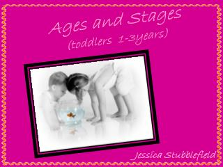 Ages and Stages (toddlers  1-3years)