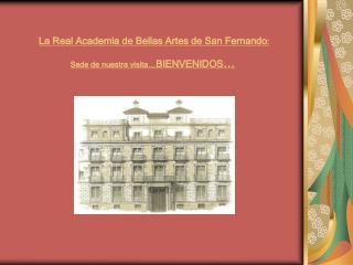 La Real Academia de Bellas Artes de San Fernando :  Sede de nuestra visita… BIENVENIDOS …