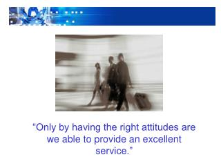 """Only by having the right attitudes are we able to provide an excellent service."""