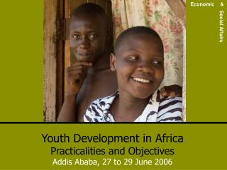 Youth Development in Africa Practicalities and Objectives Addis Ababa, 27 to 29 June 2006