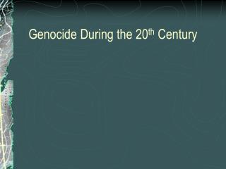 Genocide During the 20 th  Century