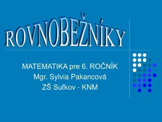 MATEMATIKA pre 6. ROČNÍK Mgr. Sylvia Pakancová ZŠ Suľkov - KNM