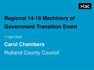 Regional 14-19 Machinery of Government Transition Event  17 April 2008   Carol Chambers  Rutland County Council