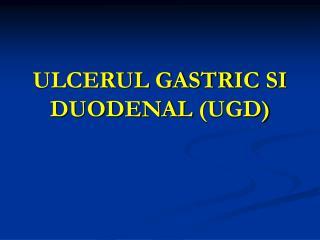 ULCERUL GASTR IC SI  DUODENAL  (UGD)
