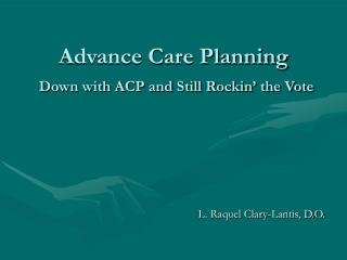 Advance Care Planning Down with ACP and Still Rockin' the Vote