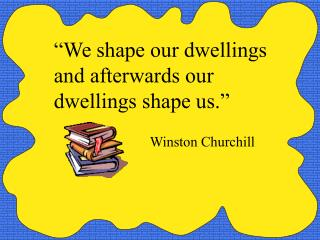 """We shape our dwellings and afterwards our dwellings shape us."" Winston Churchill"