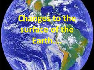 Changes to the surface of the Earth….