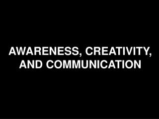 AWARENESS, CREATIVITY, AND COMMUNICATION