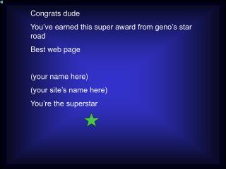 Congrats dude You've earned this super award from geno's star road Best web page (your name here)