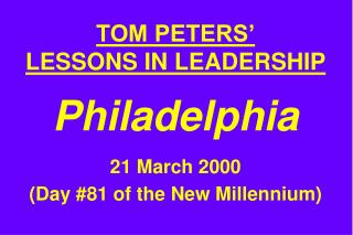 TOM PETERS' LESSONS IN LEADERSHIP Philadelphia 21 March 2000 (Day #81 of the New Millennium)
