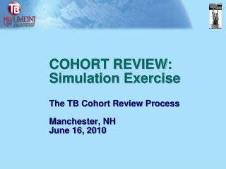 COHORT REVIEW: Simulation Exercise The TB Cohort Review Process  Manchester, NH June 16, 2010