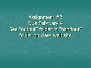 "Assignment #2 Due February 4 See ""output"" folder in ""handout"" folder on class web site"