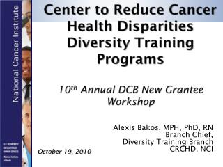 Alexis Bakos, MPH, PhD, RN Branch Chief,  Diversity Training Branch CRCHD, NCI