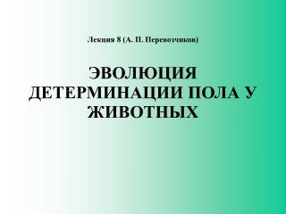 Лекция  8  (А. П. Перевозчиков) ЭВОЛЮЦИЯ  Д ЕТЕРМИНАЦИ И  ПОЛА У ЖИВОТНЫХ