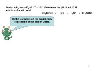 Acetic acid, has a K a  of 1.7 x 10 -5 .  Determine the pH of a 0.10 M solution of acetic acid.