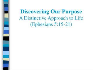 Discovering Our Purpose A Distinctive Approach to Life (Ephesians 5:15-21)