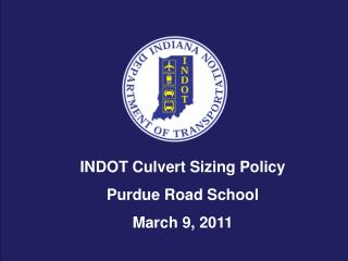 INDOT Culvert Sizing Policy Purdue Road School March 9, 2011