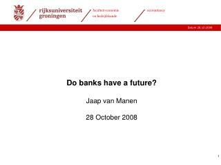Do banks have a future? Jaap van Manen 28 October 2008