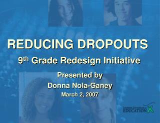 REDUCING DROPOUTS 9 th  Grade Redesign Initiative