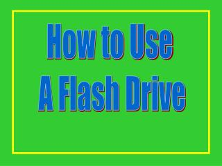 How to Use  A Flash Drive