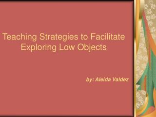 Teaching Strategies to Facilitate Exploring Low Objects   by: Aleida Valdez