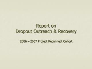 Report on  Dropout Outreach & Recovery  2006 – 2007 Project Reconnect Cohort