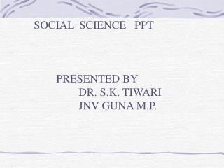 SOCIAL  SCIENCE   PPT  PRESENTED BY  DR. S.K. TIWARI JNV GUNA M.P.