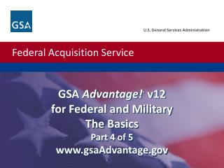 GSA  Advantage! ®  v12 for Federal and Military  The Basics Part 4 of 5 www.gsaAdvantage.gov