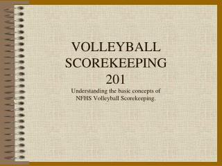 VOLLEYBALL SCOREKEEPING 201 Understanding the basic concepts of  NFHS Volleyball Scorekeeping.
