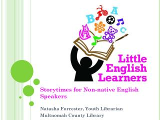 Storytimes for Non-native English Speakers Natasha Forrester, Youth Librarian