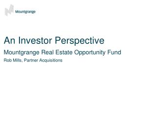 An Investor Perspective Mountgrange Real Estate Opportunity Fund Rob Mills, Partner Acquisitions