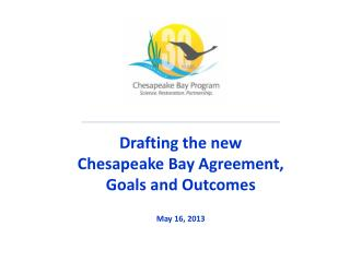Drafting the new Chesapeake Bay Agreement,  Goals and Outcomes May 16, 2013