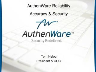 AuthenWare Reliability Accuracy & Security Tom Helou President & COO