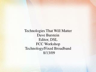 Technologies That Will Matter Dave Burstein Editor, DSL FCC Workshop Technology/Fixed Broadband