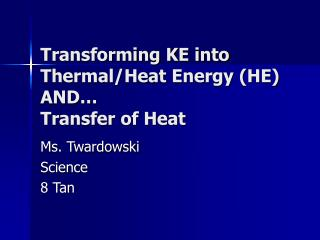 Transforming KE into Thermal/Heat Energy (HE) AND… Transfer of Heat
