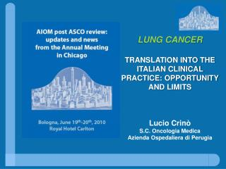 LUNG CANCER TRANSLATION INTO THE ITALIAN CLINICAL PRACTICE: OPPORTUNITY AND LIMITS Lucio Crinò