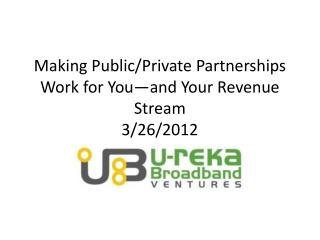 Making Public/Private Partnerships Work for You—and Your Revenue Stream 3/26/2012