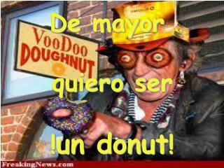 De mayor  quiero ser  ! un donut !