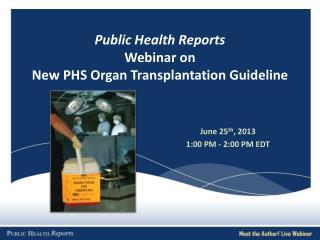 Public Health Reports  Webinar on  New PHS Organ Transplantation  Guideline