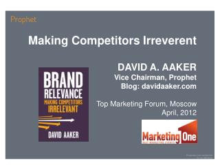 Making Competitors Irreverent DAVID A. AAKER Vice Chairman, Prophet Blog: davidaaker.com
