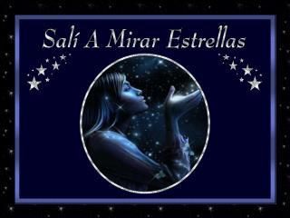 Salí a mirar estrellas... Observé con cuidado esas fugaces, que parecen ser, y no lo son.