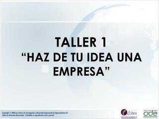 "TALLER 1 ""HAZ DE TU IDEA UNA EMPRESA"""