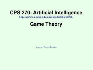 CPS 270: Artificial Intelligence http://www.cs.duke.edu/courses/fall08/cps270/ Game Theory